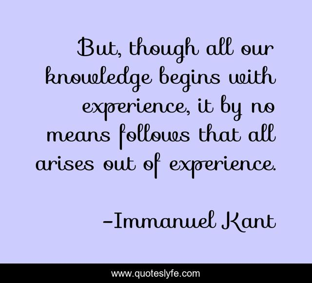But, though all our knowledge begins with experience, it by no means follows that all arises out of experience.