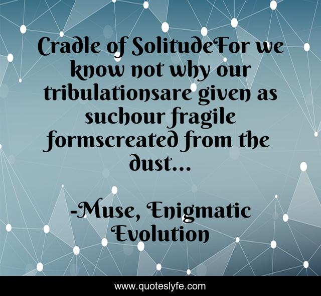 Cradle of SolitudeFor we know not why our tribulationsare given as suchour fragile formscreated from the dust...