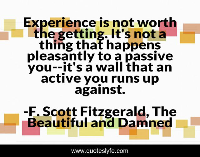 Experience is not worth the getting. It's not a thing that happens pleasantly to a passive you--it's a wall that an active you runs up against.