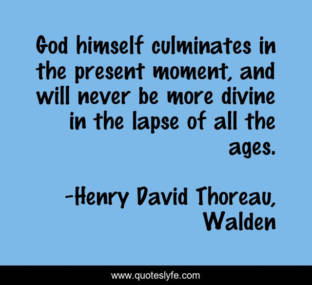 God himself culminates in the present moment, and will never be more divine in the lapse of all the ages.
