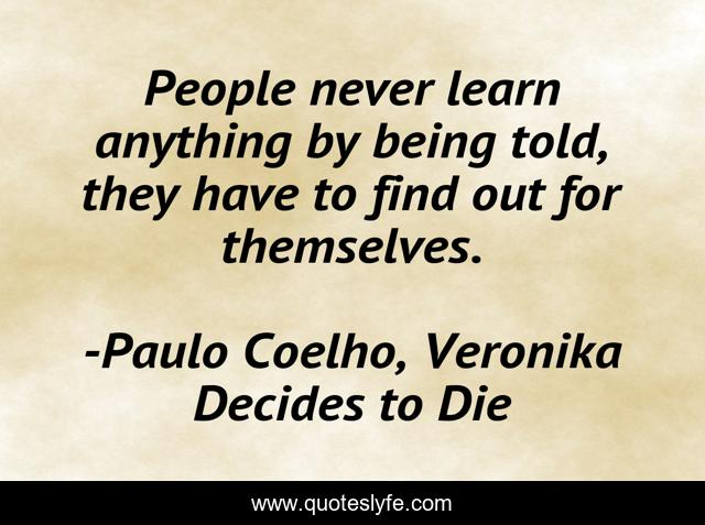 People never learn anything by being told, they have to find out for themselves.