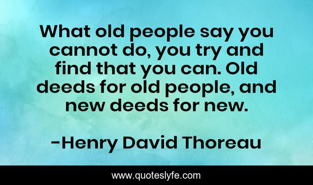 What old people say you cannot do, you try and find that you can. Old deeds for old people, and new deeds for new.