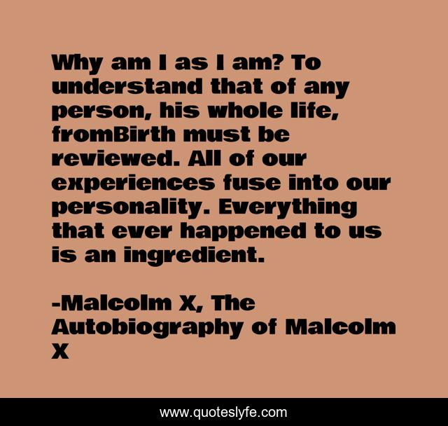Why am I as I am? To understand that of any person, his whole life, fromBirth must be reviewed. All of our experiences fuse into our personality. Everything that ever happened to us is an ingredient.