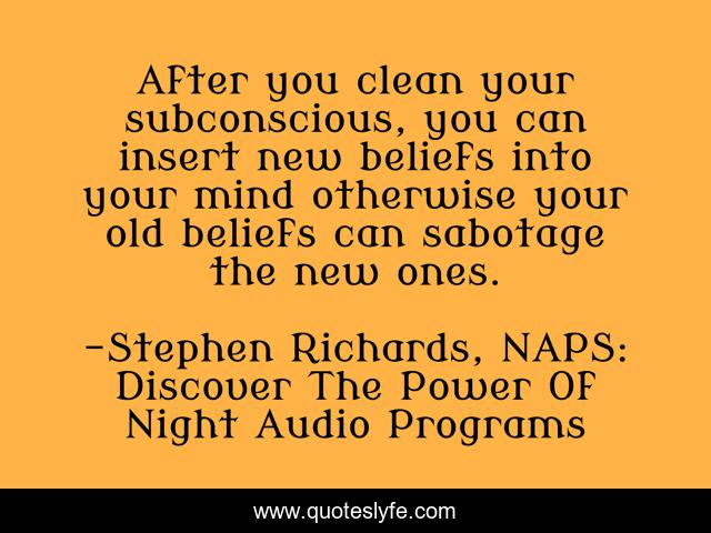 After you clean your subconscious, you can insert new beliefs into your mind otherwise your old beliefs can sabotage the new ones.