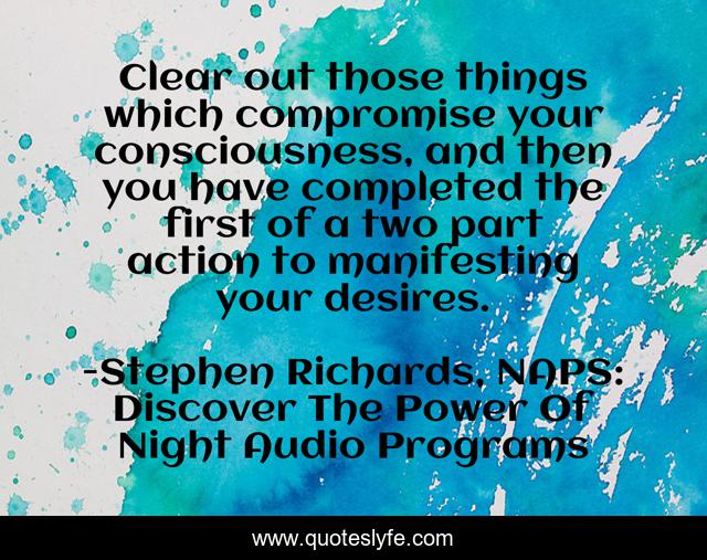 Clear out those things which compromise your consciousness, and then you have completed the first of a two part action to manifesting your desires.