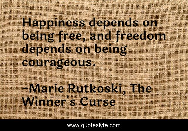 Happiness depends on being free, and freedom depends on being courageous.