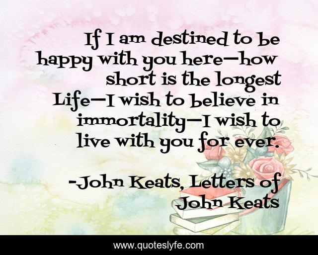 If I am destined to be happy with you here—how short is the longest Life—I wish to believe in immortality—I wish to live with you for ever.