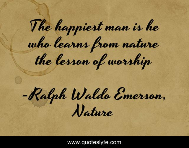 The happiest man is he who learns from nature the lesson of worship