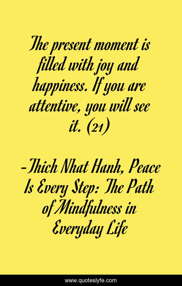 The present moment is filled with joy and happiness. If you are attentive, you will see it. (21)