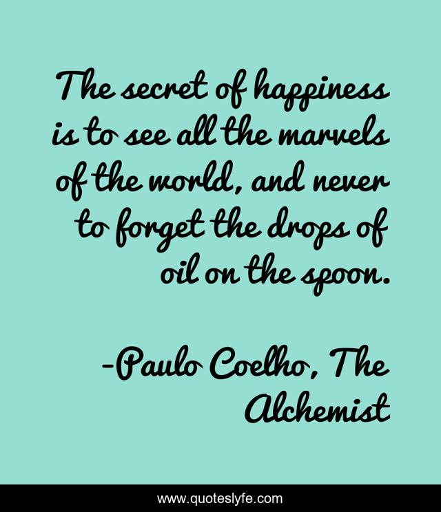 The secret of happiness is to see all the marvels of the world, and never to forget the drops of oil on the spoon.