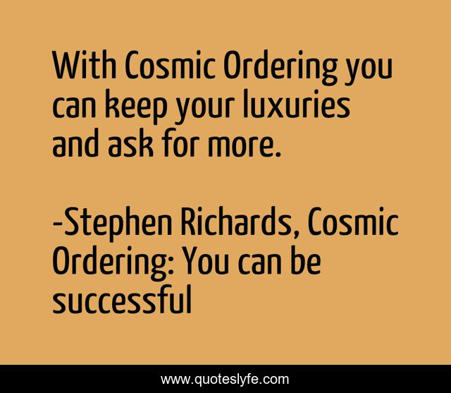 With Cosmic Ordering you can keep your luxuries and ask for more.