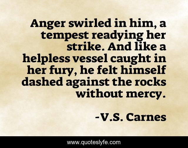 Anger swirled in him, a tempest readying her strike. And like a helpless vessel caught in her fury, he felt himself dashed against the rocks without mercy.