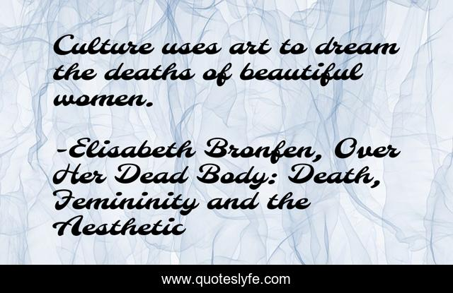 Best Elisabeth Bronfen Over Her Dead Body Death Femininity And The Aesthetic Quotes With Images To Share And Download For Free At Quoteslyfe