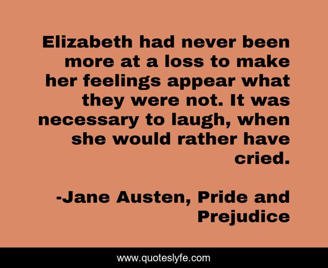 Elizabeth had never been more at a loss to make her feelings appear what they were not. It was necessary to laugh, when she would rather have cried.