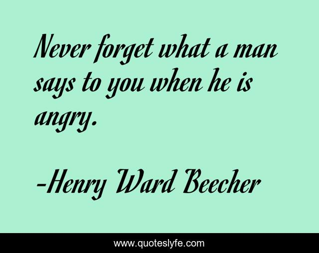 Never forget what a man says to you when he is angry.