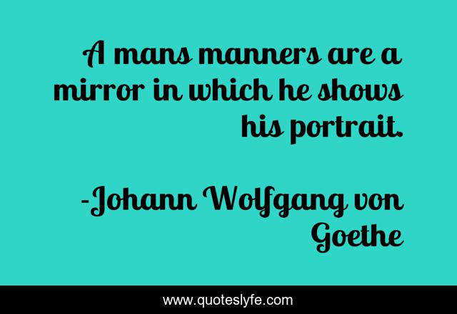 A mans manners are a mirror in which he shows his portrait.
