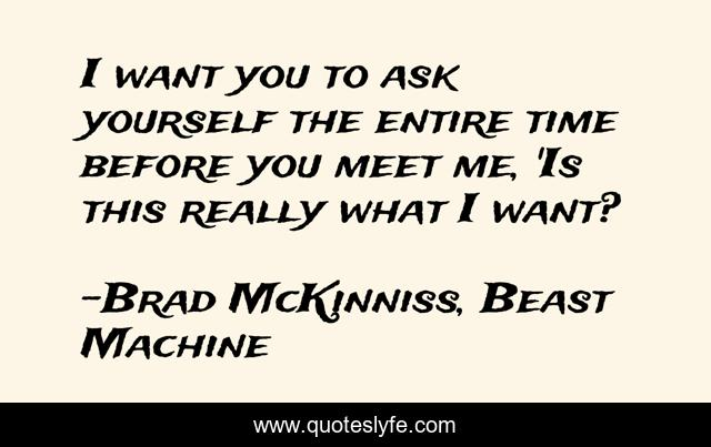 I want you to ask yourself the entire time before you meet me, 'Is this really what I want?