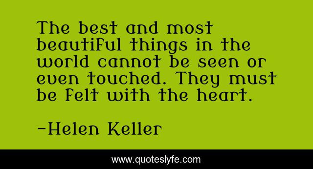 The best and most beautiful things in the world cannot be seen or even touched. They must be felt with the heart.