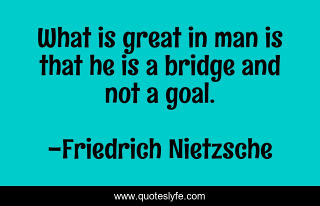 What is great in man is that he is a bridge and not a goal.