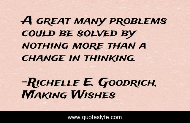 A great many problems could be solved by nothing more than a change in thinking.
