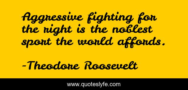 Aggressive fighting for the right is the noblest sport the world affords.
