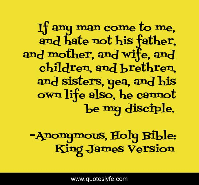 If any man come to me, and hate not his father, and mother, and wife, and children, and brethren, and sisters, yea, and his own life also, he cannot be my disciple.