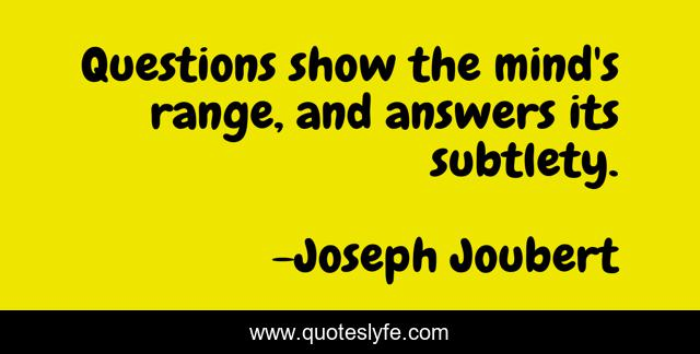 Questions show the mind's range, and answers its subtlety.