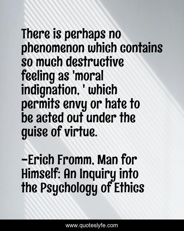 There is perhaps no phenomenon which contains so much destructive feeling as 'moral indignation, ' which permits envy or hate to be acted out under the guise of virtue.