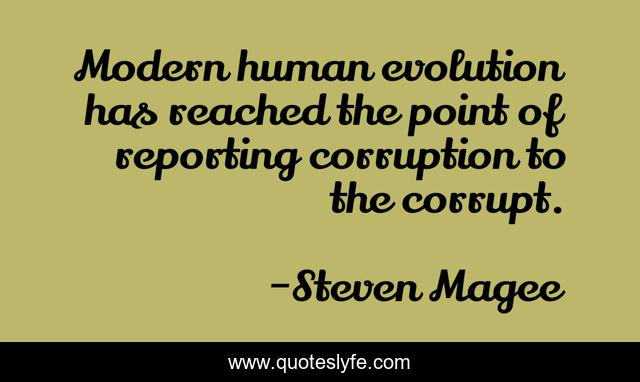 Modern human evolution has reached the point of reporting corruption to the corrupt.