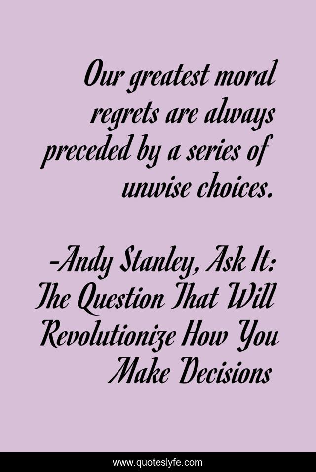 Our greatest moral regrets are always preceded by a series of unwise choices.