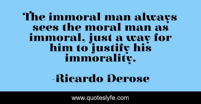 The immoral man always sees the moral man as immoral, just a way for him to justify his immorality.
