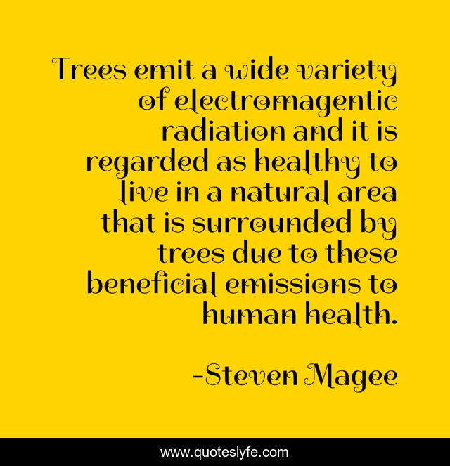 Trees emit a wide variety of electromagentic radiation and it is regarded as healthy to live in a natural area that is surrounded by trees due to these beneficial emissions to human health.