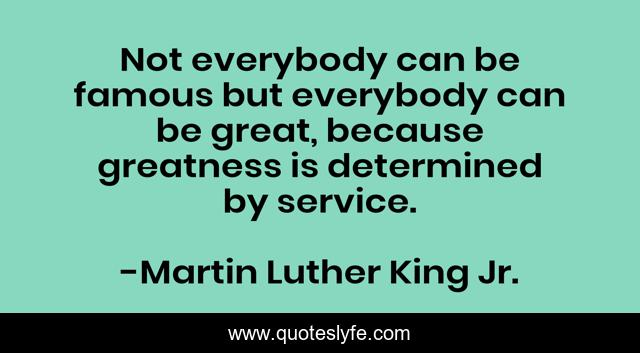 Not everybody can be famous but everybody can be great, because greatness is determined by service.