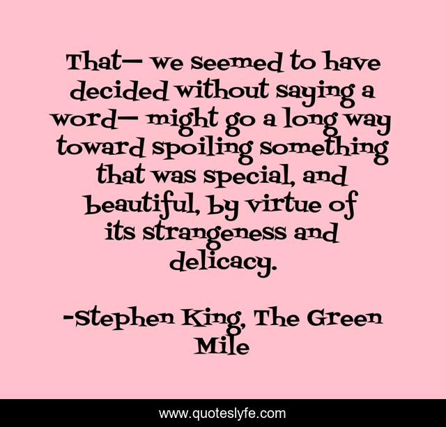 That— we seemed to have decided without saying a word— might go a long way toward spoiling something that was special, and beautiful, by virtue of its strangeness and delicacy.