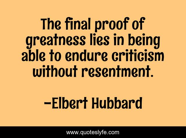 The final proof of greatness lies in being able to endure criticism without resentment.