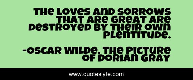 The loves and sorrows that are great are destroyed by their own plentitude.
