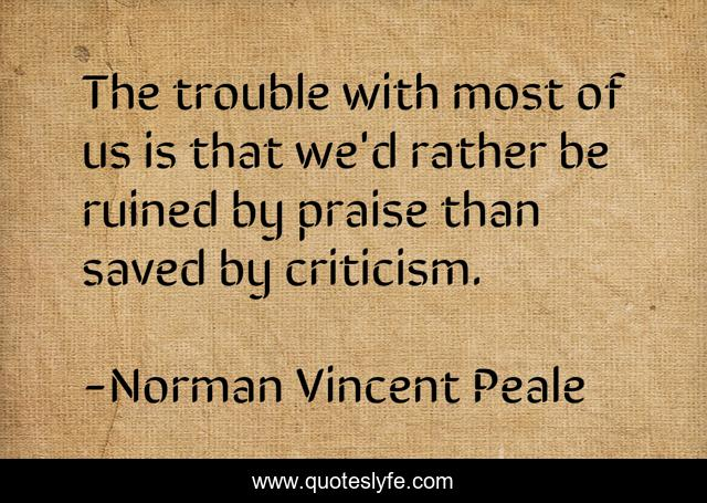 The trouble with most of us is that we'd rather be ruined by praise than saved by criticism.