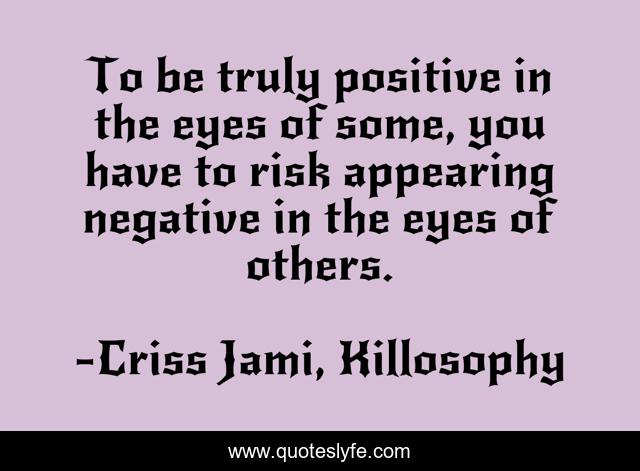 To be truly positive in the eyes of some, you have to risk appearing negative in the eyes of others.