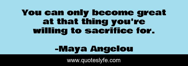 You can only become great at that thing you're willing to sacrifice for.