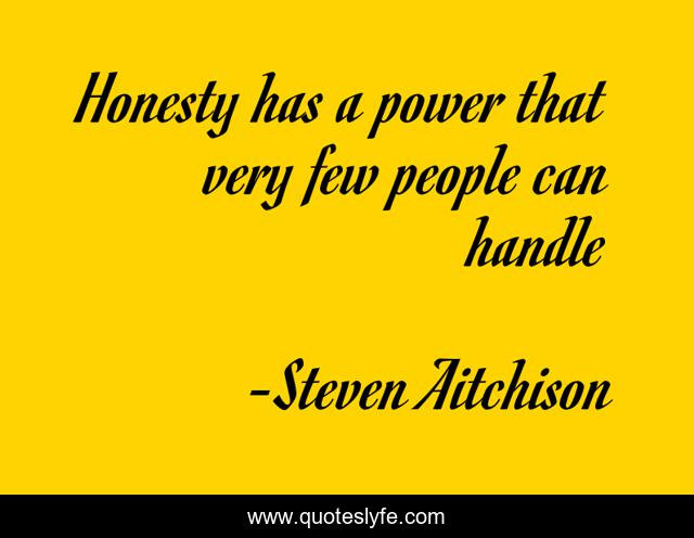 Honesty has a power that very few people can handle
