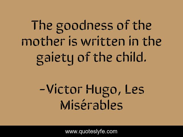 The goodness of the mother is written in the gaiety of the child.