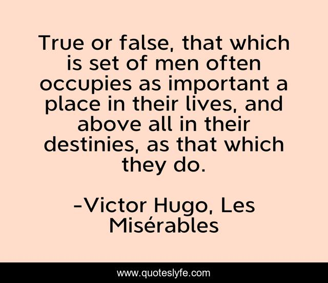 True or false, that which is set of men often occupies as important a place in their lives, and above all in their destinies, as that which they do.