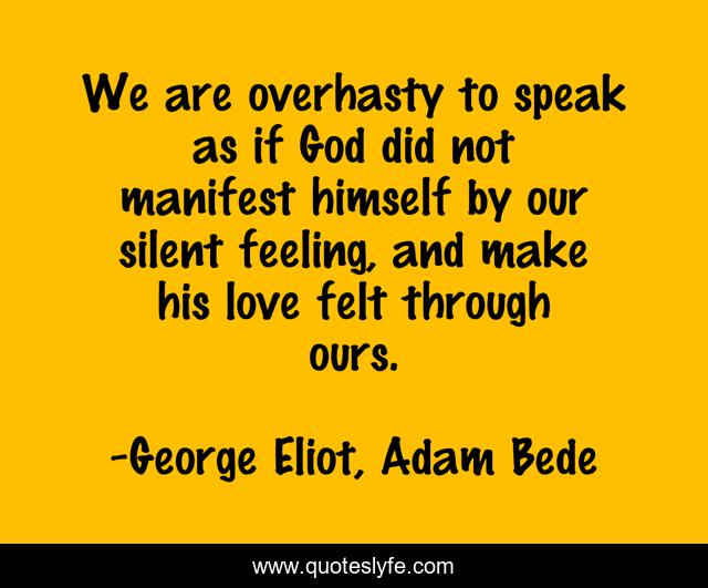 We are overhasty to speak as if God did not manifest himself by our silent feeling, and make his love felt through ours.