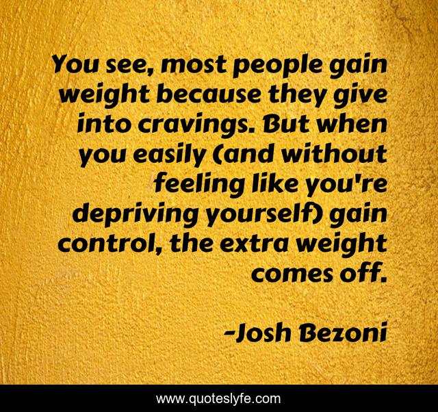 You see, most people gain weight because they give into cravings. But when you easily (and without feeling like you're depriving yourself) gain control, the extra weight comes off.
