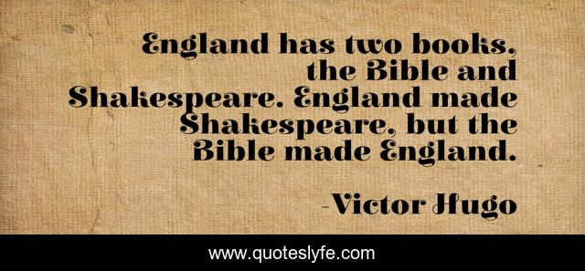 England has two books, the Bible and Shakespeare. England made Shakespeare, but the Bible made England.