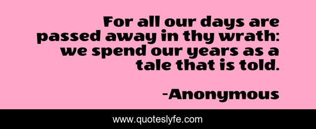 For all our days are passed away in thy wrath: we spend our years as a tale that is told.