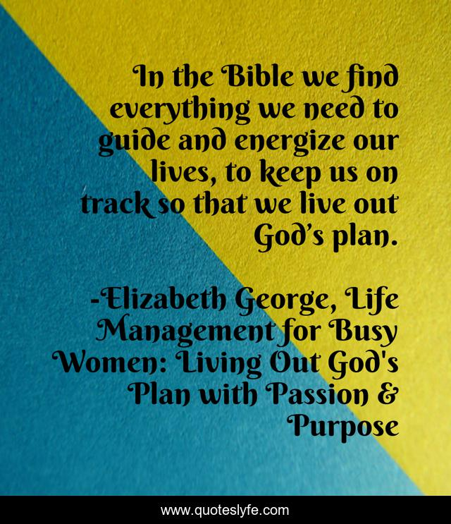 In the Bible we find everything we need to guide and energize our lives, to keep us on track so that we live out God's plan.