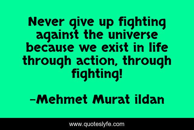 Never give up fighting against the universe because we exist in life through action, through fighting!