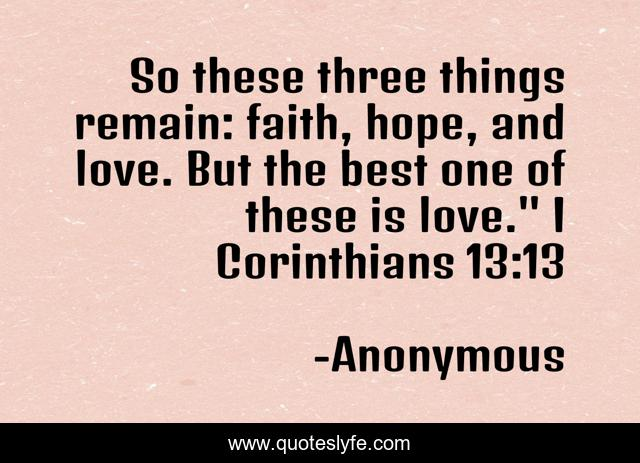 So these three things remain: faith, hope, and love. But the best one of these is love.