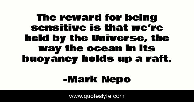 The reward for being sensitive is that we're held by the Universe, the way the ocean in its buoyancy holds up a raft.